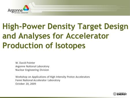 High-Power Density Target Design and Analyses for Accelerator Production of Isotopes W. David Pointer Argonne National Laboratory Nuclear Engineering Division.
