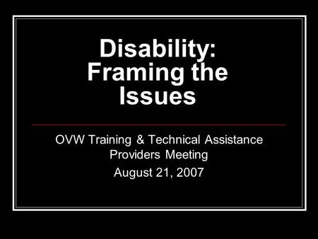 Disability: Framing the Issues OVW Training & Technical Assistance Providers Meeting August 21, 2007.