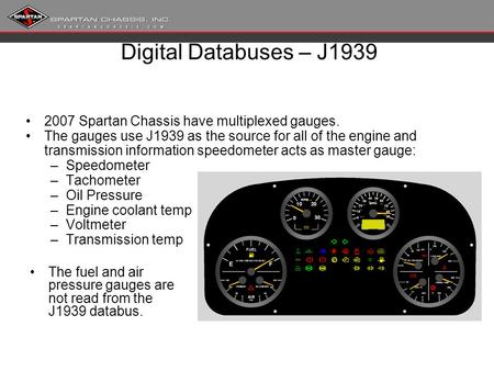 Digital Databuses – J1939 2007 Spartan Chassis have multiplexed gauges. The gauges use J1939 as the source for all of the engine and transmission information.