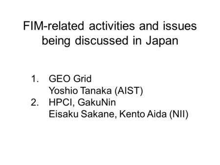 FIM-related activities and issues being discussed in Japan 1.GEO Grid Yoshio Tanaka (AIST) 2.HPCI, GakuNin Eisaku Sakane, Kento Aida (NII)
