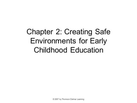 © 2007 by Thomson Delmar Learning Chapter 2: Creating Safe Environments for Early Childhood Education.