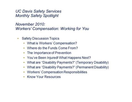 UC Davis Safety Services Monthly Safety Spotlight November 2010: Workers' Compensation: Working for You Safety Discussion Topics What is Workers' Compensation?
