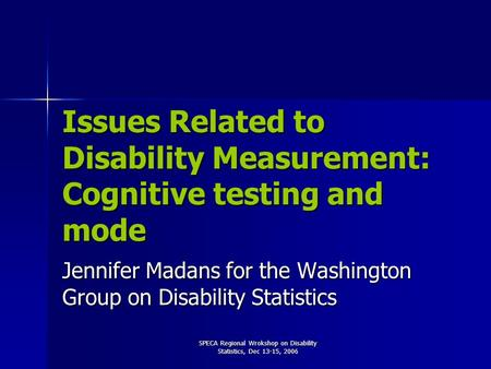 SPECA Regional Wrokshop on Disability Statistics, Dec 13-15, 2006 Issues Related to Disability Measurement: Cognitive testing and mode Jennifer Madans.