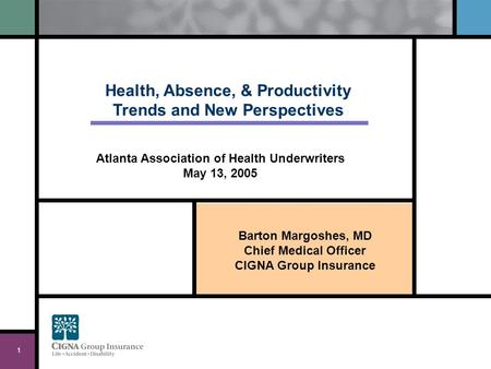 Barton Margoshes, MD Chief Medical Officer CIGNA Group Insurance 1 Health, Absence, & Productivity Trends and New Perspectives Atlanta Association of Health.
