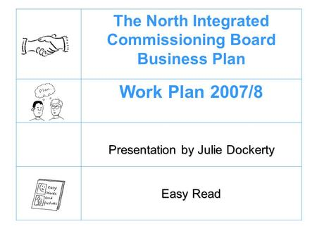 The North Integrated Commissioning Board Business Plan Work Plan 2007/8 Presentation by Julie Dockerty Easy Read.