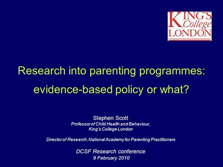 Research into parenting programmes: evidence-based policy or what? Stephen Scott Professor of Child Health and Behaviour, King's College London Director.