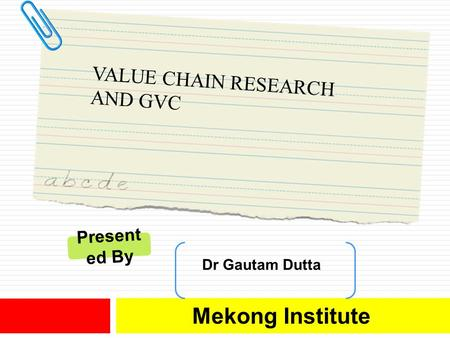 VALUE CHAIN RESEARCH AND GVC Mekong Institute Dr Gautam Dutta Present ed By.