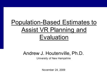 Population-Based Estimates to Assist VR Planning and Evaluation Andrew J. Houtenville, Ph.D. University of New Hampshire November 24, 2009.