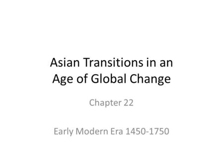 Asian Transitions in an Age of Global Change Chapter 22 Early Modern Era 1450-1750.