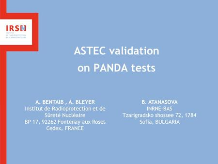 ASTEC validation on PANDA tests A. BENTAIB, A. BLEYER Institut de Radioprotection et de Sûreté Nucléaire BP 17, 92262 Fontenay aux Roses Cedex, FRANCE.