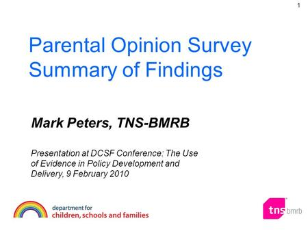 Parental Opinion Survey Summary of Findings Mark Peters, TNS-BMRB Presentation at DCSF Conference: The Use of Evidence in Policy Development and Delivery,