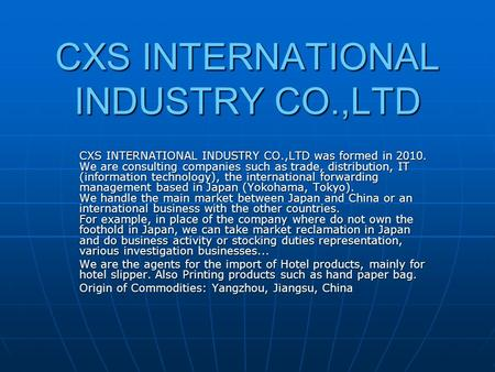 CXS INTERNATIONAL INDUSTRY CO.,LTD CXS INTERNATIONAL INDUSTRY CO.,LTD was formed in 2010. We are consulting companies such as trade, distribution, IT (information.