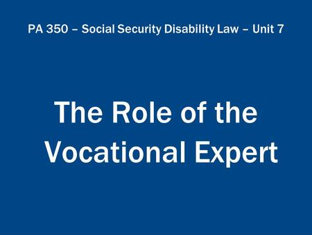 PA 350 – Social Security Disability Law – Unit 7 The Role of the Vocational Expert.