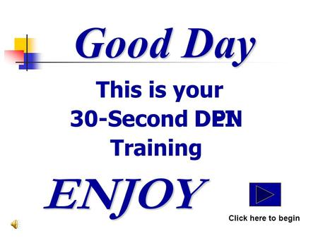 Good Day This is your 30-Second DPN Training ENJOY Click here to begin DEI.