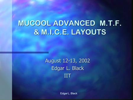 Edgar L. Black MUCOOL ADVANCED M.T.F. & M.I.C.E. LAYOUTS August 12-13, 2002 Edgar L. Black IIT.