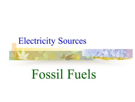 Electricity Sources Fossil Fuels Fossil Fuels From Deep Within.