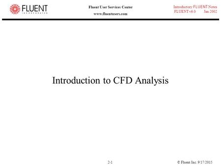© Fluent Inc. 9/17/20152-1 Introductory FLUENT Notes FLUENT v6.0 Jan 2002 Fluent User Services Center www.fluentusers.com Introduction to CFD Analysis.