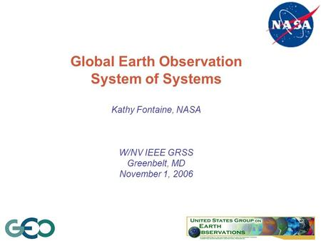 1 Global Earth Observation System of Systems Kathy Fontaine, NASA W/NV IEEE GRSS Greenbelt, MD November 1, 2006.