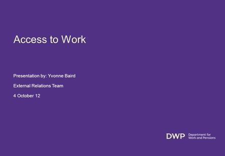 Access to Work Presentation by: Yvonne Baird External Relations Team 4 October 12.