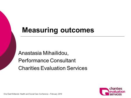 One East Midlands: Health and Social Care Conference – February 2010 Measuring outcomes Anastasia Mihailidou, Performance Consultant Charities Evaluation.