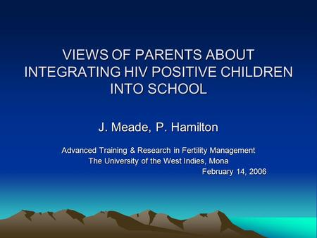 VIEWS OF PARENTS ABOUT INTEGRATING HIV POSITIVE CHILDREN INTO SCHOOL J. Meade, P. Hamilton Advanced Training & Research in Fertility Management The University.