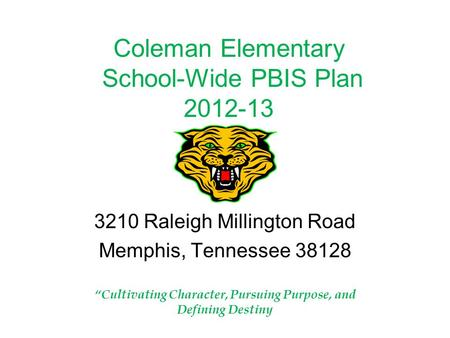 "Coleman Elementary School-Wide PBIS Plan 2012-13 3210 Raleigh Millington Road Memphis, Tennessee 38128 ""Cultivating Character, Pursuing Purpose, and Defining."