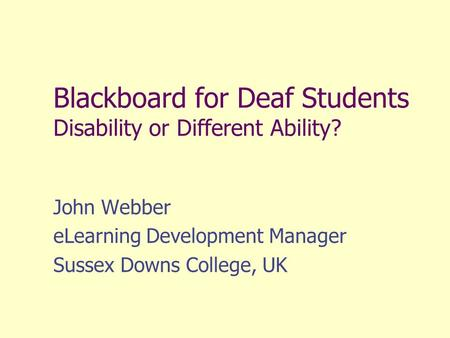Blackboard for Deaf Students Disability or Different Ability? John Webber eLearning Development Manager Sussex Downs College, UK.