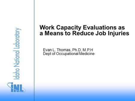 Evan L. Thomas, Ph.D, M.P.H Dept of Occupational Medicine Work Capacity Evaluations as a Means to Reduce Job Injuries.