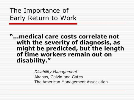 "The Importance of Early Return to Work ""…medical care costs correlate not with the severity of diagnosis, as might be predicted, but the length of time."