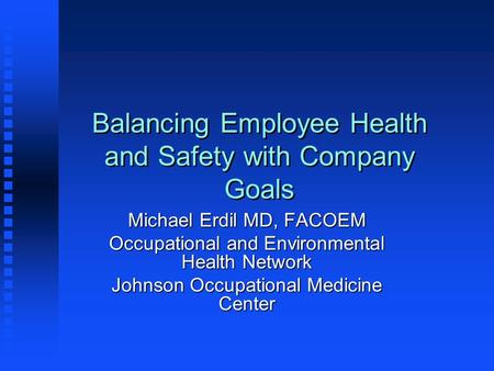 Balancing Employee Health and Safety with Company Goals Michael Erdil MD, FACOEM Occupational and Environmental Health Network Johnson Occupational Medicine.