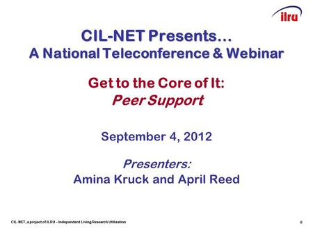 CIL-NET, a project of ILRU – Independent Living Research Utilization CIL-NET Presents… A National Teleconference & Webinar Get to the Core of It: Peer.