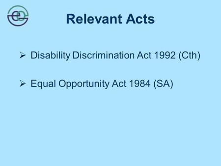 Relevant Acts  Disability Discrimination Act 1992 (Cth)  Equal Opportunity Act 1984 (SA)