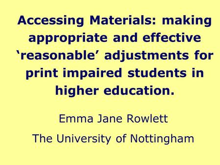 Accessing Materials: making appropriate and effective 'reasonable' adjustments for print impaired students in higher education. Emma Jane Rowlett The University.
