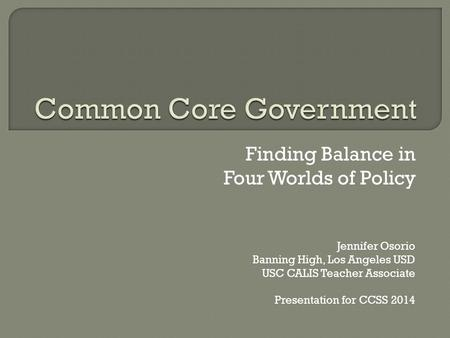Finding Balance in Four Worlds of Policy Jennifer Osorio Banning High, Los Angeles USD USC CALIS Teacher Associate Presentation for CCSS 2014.
