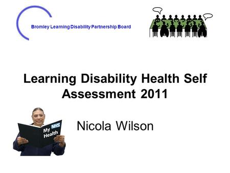 Bromley Learning Disability Partnership Board Learning Disability Health Self Assessment 2011 Nicola Wilson.