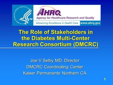 1 The Role of Stakeholders in the Diabetes Multi-Center Research Consortium (DMCRC) Joe V Selby MD, Director DMCRC Coordinating Center Kaiser Permanente.