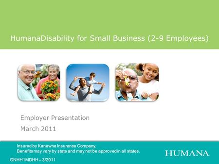 Employer Presentation March 2011 HumanaDisability for Small Business (2-9 Employees) Insured by Kanawha Insurance Company. Benefits may vary by state and.