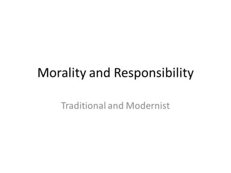 Morality and Responsibility Traditional and Modernist.