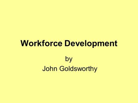 Workforce Development by John Goldsworthy. Workforce development is about making sure that we have the right people with the right skills to support people.