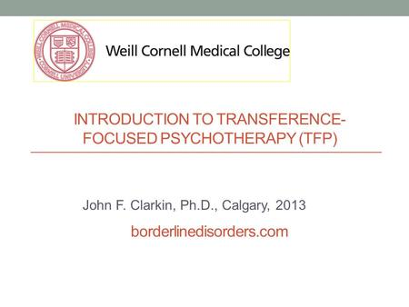 INTRODUCTION TO TRANSFERENCE- FOCUSED PSYCHOTHERAPY (TFP) borderlinedisorders.com John F. Clarkin, Ph.D., Calgary, 2013.
