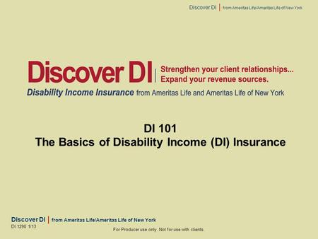 Discover DI | from Ameritas Life/Ameritas Life of New York For Producer use only. Not for use with clients. DI 1290 1/13 DI 101 The Basics of Disability.