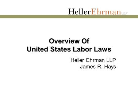Overview Of United States Labor Laws Heller Ehrman LLP James R. Hays.