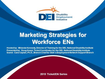 Marketing Strategies for Workforce ENs 2015 Ticket/EN Series Hosted by: Miranda Kennedy, Director of Training for the DEI, National Disability Institute.