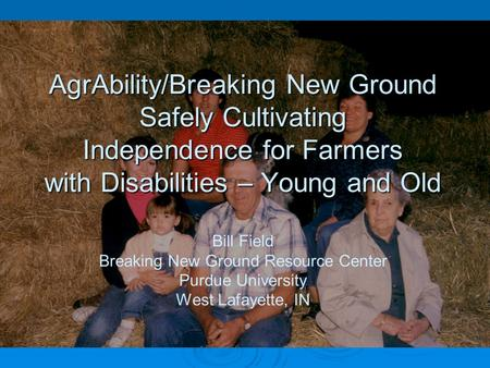 AgrAbility/Breaking New Ground Safely Cultivating Independence for Farmers with Disabilities – Young and Old AgrAbility/Breaking New Ground Safely Cultivating.