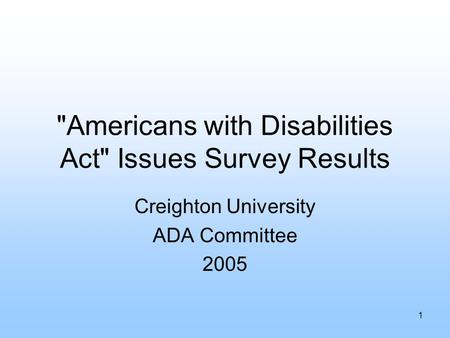 1 Americans with Disabilities Act Issues Survey Results Creighton University ADA Committee 2005.