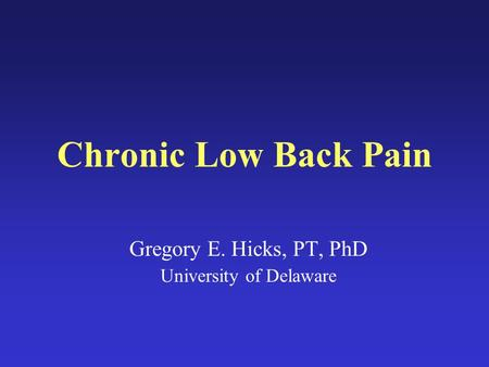 Chronic Low Back Pain Gregory E. Hicks, PT, PhD University of Delaware.