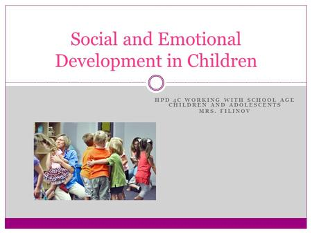 HPD 4C WORKING WITH SCHOOL AGE CHILDREN AND ADOLESCENTS MRS. FILINOV Social and Emotional Development in Children.