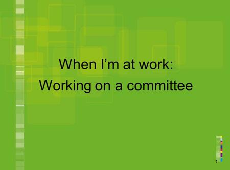 1 When I'm at work: Working on a committee. 2 You will learn about: what a committee is what a workplace committee is what people on workplace committees.