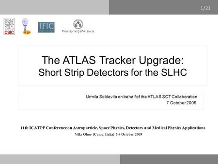 1/14 The ATLAS Tracker Upgrade: Short Strip Detectors for the SLHC Urmila Soldevila on behalf of the ATLAS SCT Collaboration 7 October 2009 11th ICATPP.