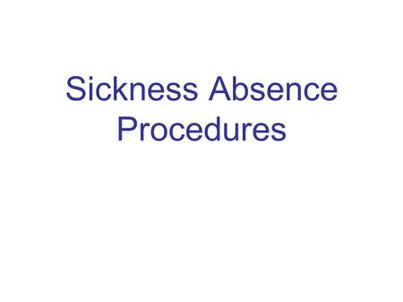 Sickness Absence Procedures. NOTIFICATION OF ABSENCE PROCEDURE: 1 st DAY OF ABSENCE Inform your manager no later than half an hour after your normal start.